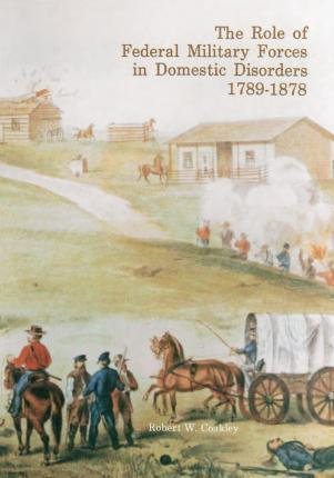 The Role of Federal Military Forces in Domestic Disorders 1789-1878