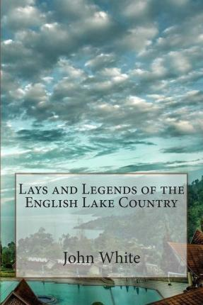 Lays and Legends of the English Lake Country