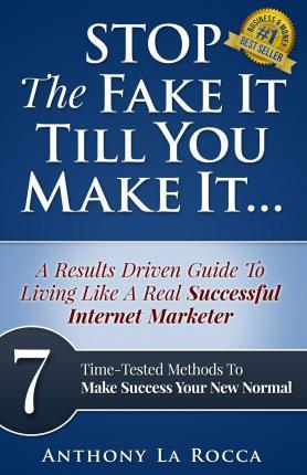 Stop the Fake It Till You Make It...a Results Driven Guide to Living Like a Real Successful Internet Marketer