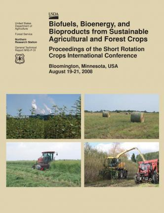Biofuels, Bioenergy, and Bioproducts from Sustainable Agricultural and Forest Crops Proceedings of the Short Rotation Crops International Conference