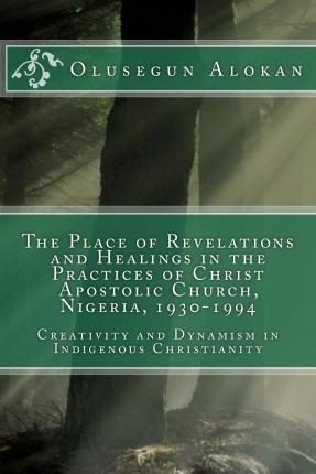 The Place of Revelations and Healings in the Practices of Christ Apostolic Church, Nigeria, 1930-1994