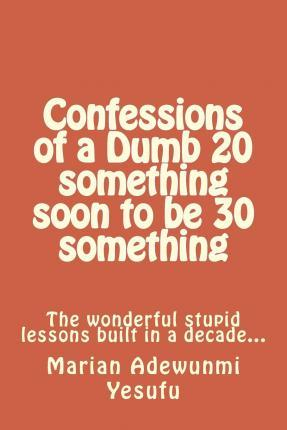 Confessions of a Dumb 20 Something Soon to Be 30 Something