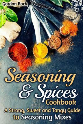 Seasoning & Spices Cookbook  A Strong, Sweet and Tangy Guide to Seasoning Mixes