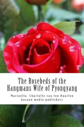 The Rosebeds of the Hangmans Wife of Pyongyang