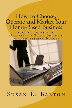 How to Choose, Operate and Market Your Home-Based Business