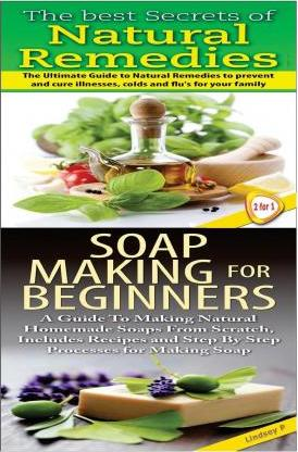 The Best Secrets of Natural Remedies & Soap Making for Beginners
