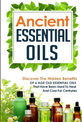Ancient Essential Oils - Discover the Hidden Benefits of 6 Age Old Essential Oils That Have Been Used to Heal and Cure for Centuries