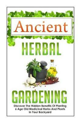 Ancient Herbal Gardening Discover the Hidden Benefits of 6 Age Old Medicinal Herbs and Plants in Your Backyard