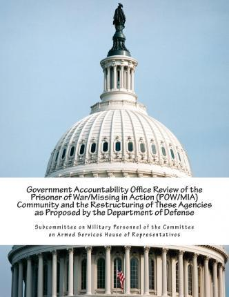 Government Accountability Office Review of the Prisoner of War/Missing in Action (POW/MIA) Community and the Restructuring of These Agencies as Proposed by the Department of Defense