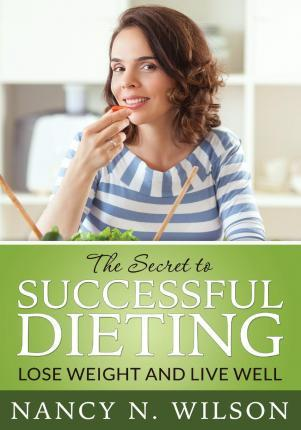 The Secret to Successful Dieting : Lose Weight and Live Well – Nancy N Wilson