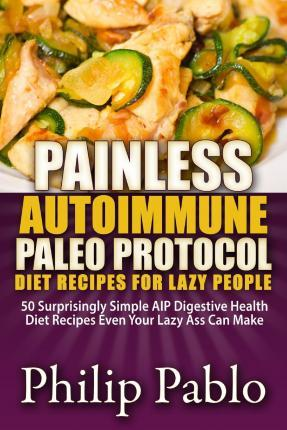 Painless Autoimmune Paleo Protocol Diet Recipes for Lazy People