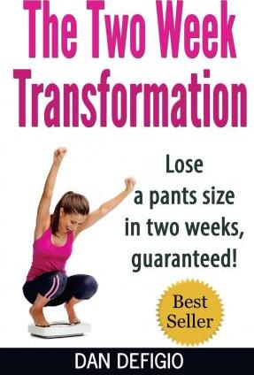 The Two Week Transformation : Lose a Pants Size in Two Weeks, Guaranteed!