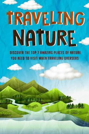 Traveling Nature - Discover the Top 7 Amazing Places of Nature You Need to Visit When Traveling Overseas