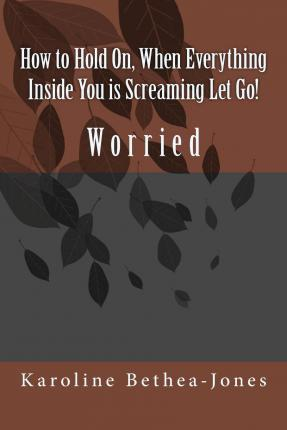 How to Hold On, When Everything Inside You Is Screaming Let Go!
