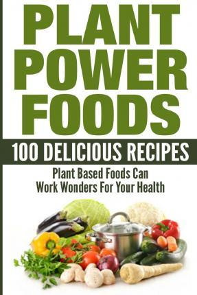 Plant Power Foods - 100 Delicious Recipes