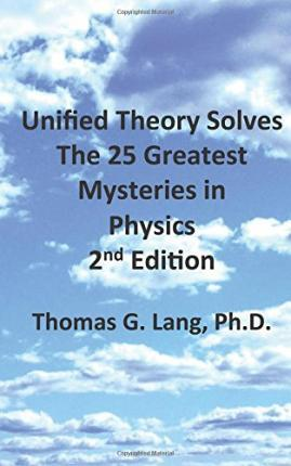 Unified Theory Solves the 25 Greatest Mysteries in Physics; 2nd Edition