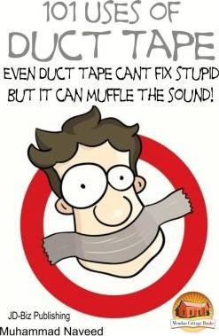 101 Uses of Duct Tape - Even Duct Tape Can't Fix Stupid But It Can Muffle the Sound!
