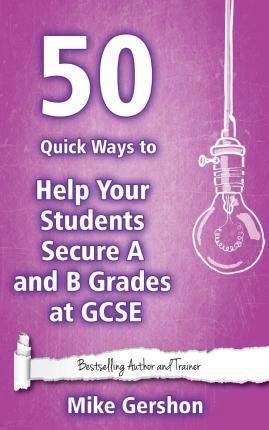 50 Quick Ways to Help Your Students Secure A and B Grades at Gcse