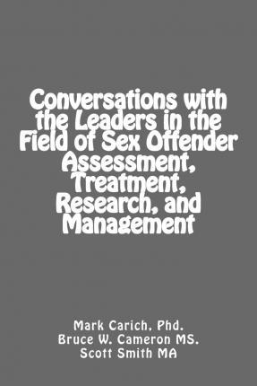 Conversations with the Leaders in the Field of Sex Offender Assessment, Treatment, Research, and Management