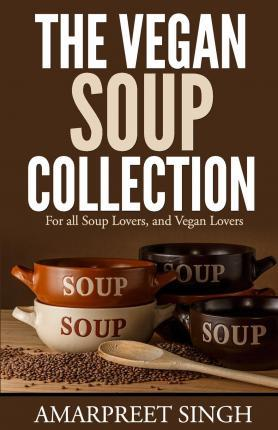 The Vegan Soup Collection - A Must for All Vegans, Vegetarians