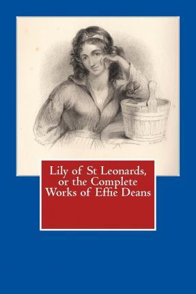 Lily of St Leonards, or the Complete Works of Effie Deans
