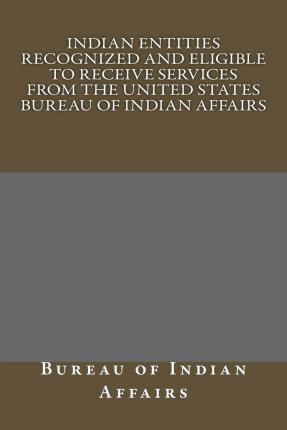 Indian Entities Recognized and Eligible to Receive Services from the United States Bureau of Indian Affairs