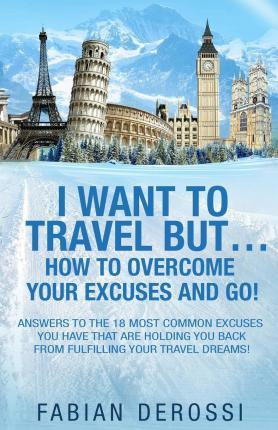 I Want to Travel But...How to Overcome Your Excuses and Go!