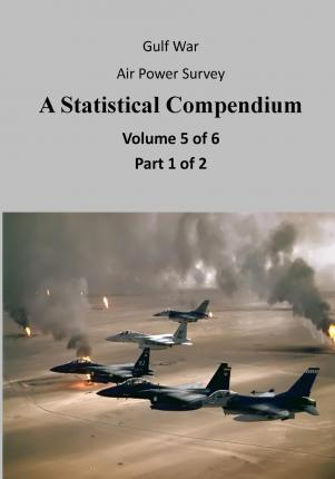 Gulf War Air Power Survey a Statistical Compendium (Volume 5 of 6 Part 1 of 2)