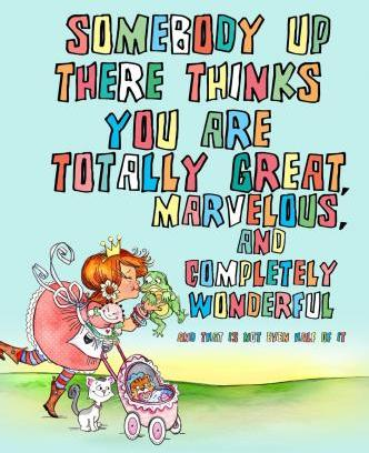 Somebody Up There Thinks You Are Totally Great, Marvelous, and Completely Wonderful and That Is Not Even Half of It