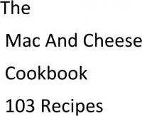 The Mac and Cheese Cookbook 103 Recipes