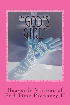 """""""God's Girl"""" Heavenly Visions of End Time Prophecy"""