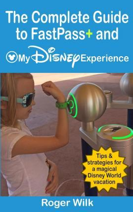 The Complete Guide to Fastpass+ and My Disney Experience