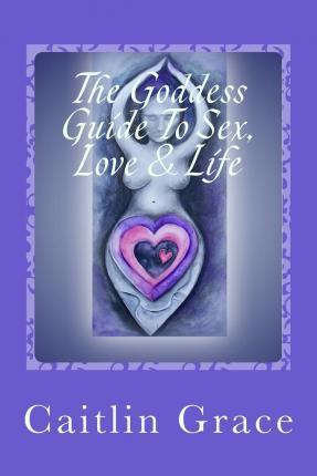 The Goddess Guide to Sex, Love and Life