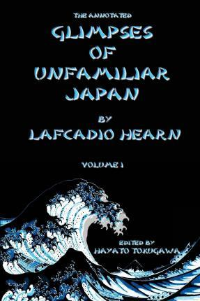 The Annotated Glimpses of Unfamiliar Japan by Lafcadio Hearn