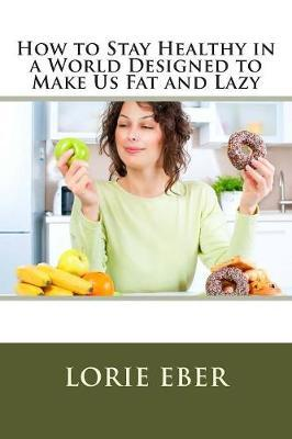 How to Stay Healthy in a World Designed to Make Us Fat and Lazy