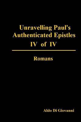 Unravelling Paul's Authenticated Epistles IV of IV Romans
