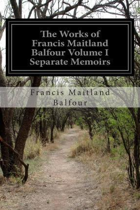 The Works of Francis Maitland Balfour Volume I Separate Memoirs
