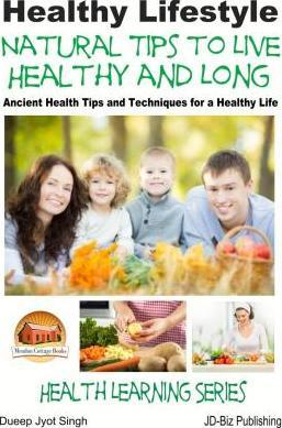 Healthy Lifestyle - Natural Tips to Live Healthy and Long - Ancient Health Tips and Techniques for a Healthy Life
