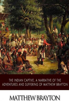 The Indian Captive, a Narrative of the Adventures and Sufferings of Matthew Brayton