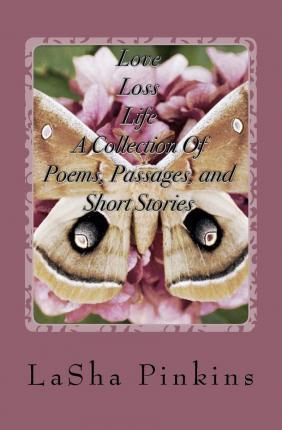 Love, Loss, Life a Collection of Poems, Passages, and Short Stories
