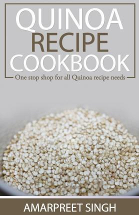 Quinoa Recipe Cookbook – All You Need to Be a Quinoa Expert : One Stop Shop for All Quinoa Recipe Needs – Amarpreet Singh