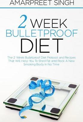 2 Week Bulletproof Diet : The 2 Week Bulletproof Diet Protocol and Recipes That Will Help You to Shed Fat and Rock a New Smoking Body in No Time