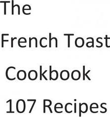 The French Toast Cookbook 107 Recipes