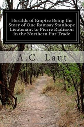 Heralds of Empire Being the Story of One Ramsay Stanhope Lieutenant to Pierre Radisson in the Northern Fur Trade