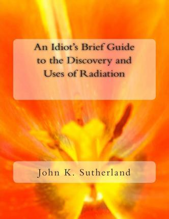 An Idiot's Brief Guide to the Discovery and Uses of Radiation