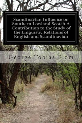 Scandinavian Influence on Southern Lowland Scotch a Contribution to the Study of the Linguistic Relations of English and Scandinavian