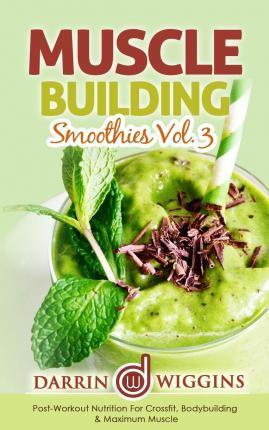 Muscle Building Smoothies Vol. 3 Postworkout Nutrition for Crossfit, Bodybuilding & Maximum Muscle