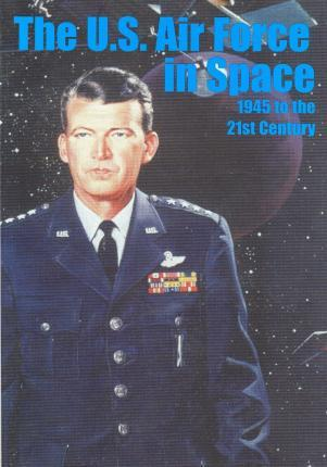 The U.S. Air Force in Space 1945 to the Twenty-First Century