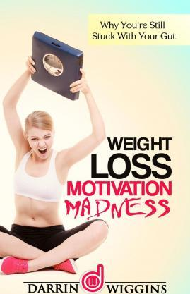 Weight Loss Motivation : Madness - Why You're Still Stuck with Your Gut