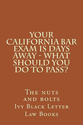 Your California Bar Exam Is Days Away - What Should You Do to Pass?